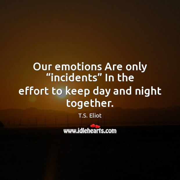 "Our emotions Are only ""incidents"" In the effort to keep day and night together. T.S. Eliot Picture Quote"