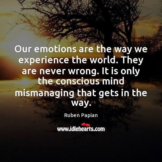 Our emotions are the way we experience the world. They are never Image