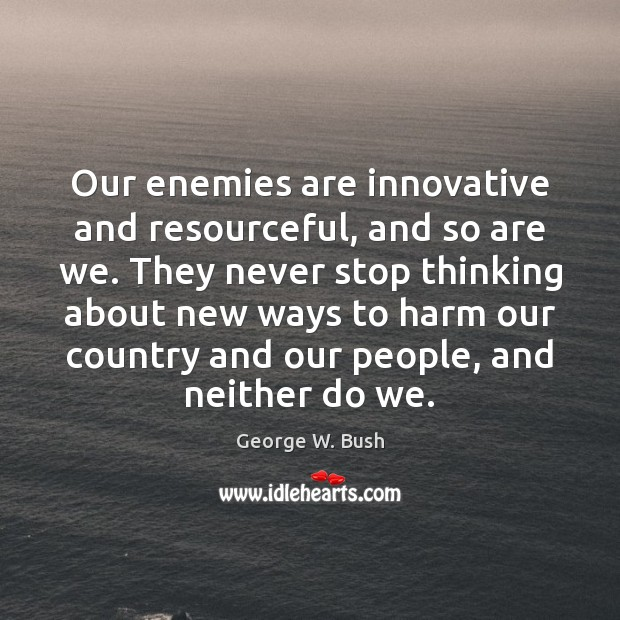 Our enemies are innovative and resourceful, and so are we. They never Image