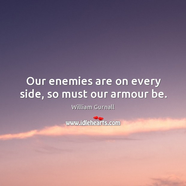Our enemies are on every side, so must our armour be. William Gurnall Picture Quote