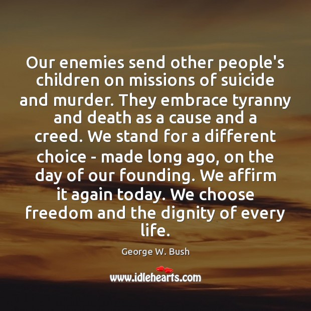Our enemies send other people's children on missions of suicide and murder. George W. Bush Picture Quote