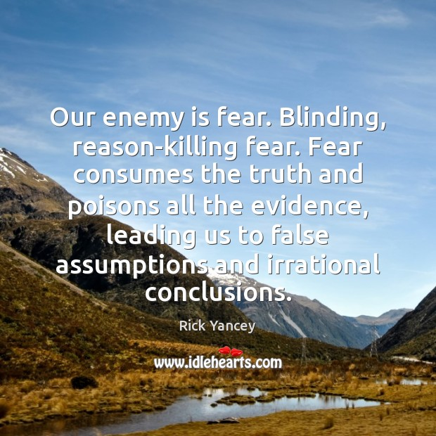 Our enemy is fear. Blinding, reason-killing fear. Fear consumes the truth and Rick Yancey Picture Quote