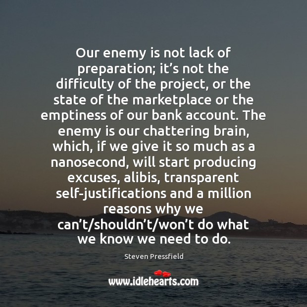 Our enemy is not lack of preparation; it's not the difficulty Steven Pressfield Picture Quote