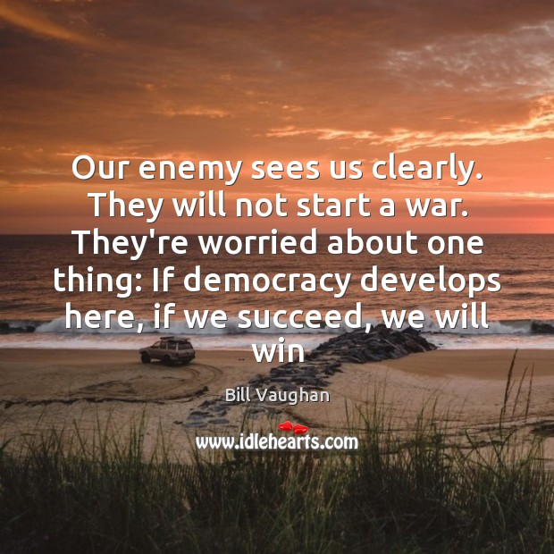Our enemy sees us clearly. They will not start a war. They're Bill Vaughan Picture Quote