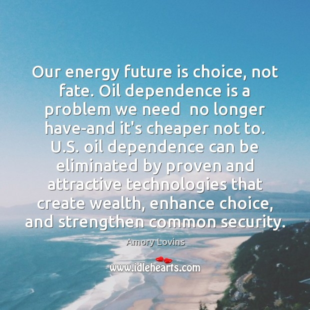 Image, Our energy future is choice, not fate. Oil dependence is a problem