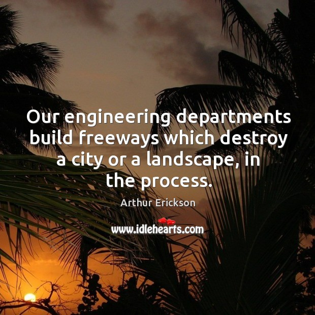 Our engineering departments build freeways which destroy a city or a landscape, in the process. Image