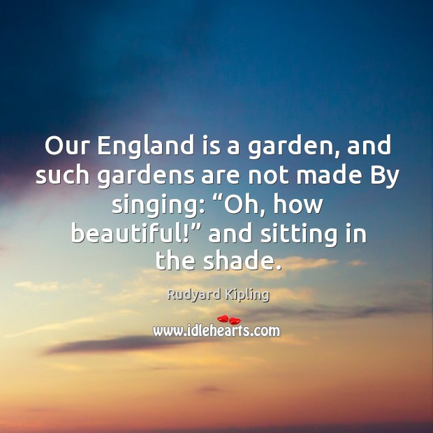"""Our england is a garden, and such gardens are not made by singing: """"oh, how beautiful!"""" and sitting in the shade. Image"""