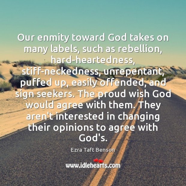 Our enmity toward God takes on many labels, such as rebellion, hard-heartedness, Image
