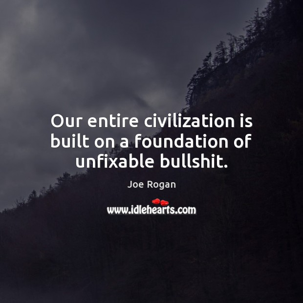 Our entire civilization is built on a foundation of unfixable bullshit. Joe Rogan Picture Quote