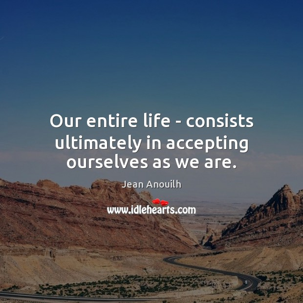 Image, Our entire life – consists ultimately in accepting ourselves as we are.