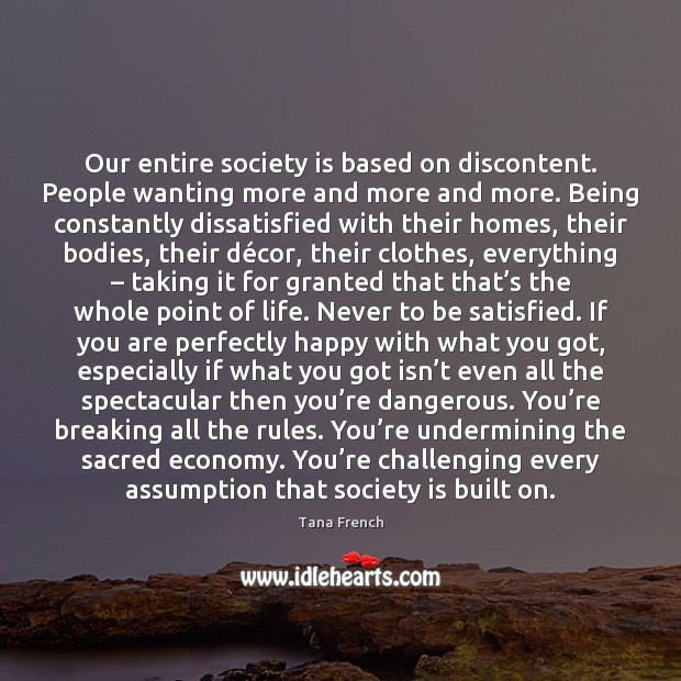Our entire society is based on discontent. People wanting more and more Society Quotes Image
