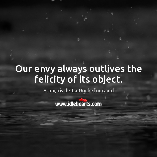 Image, Our envy always outlives the felicity of its object.
