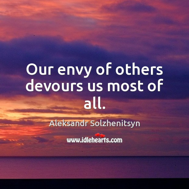 Our envy of others devours us most of all. Aleksandr Solzhenitsyn Picture Quote