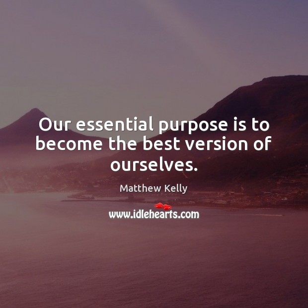 Our essential purpose is to become the best version of ourselves. Image