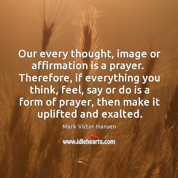 Our every thought, image or affirmation is a prayer.  Therefore, if everything Image