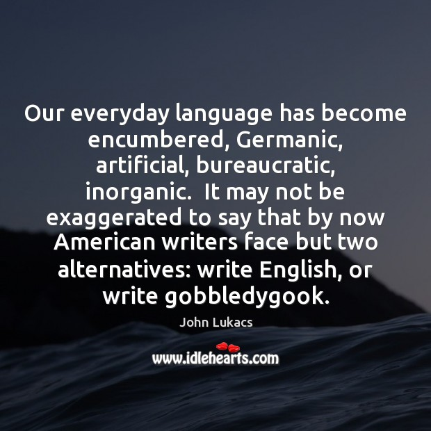 Image, Our everyday language has become encumbered, Germanic, artificial, bureaucratic, inorganic.  It may