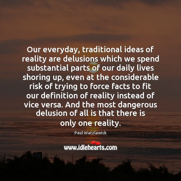 Our everyday, traditional ideas of reality are delusions which we spend substantial Paul Watzlawick Picture Quote
