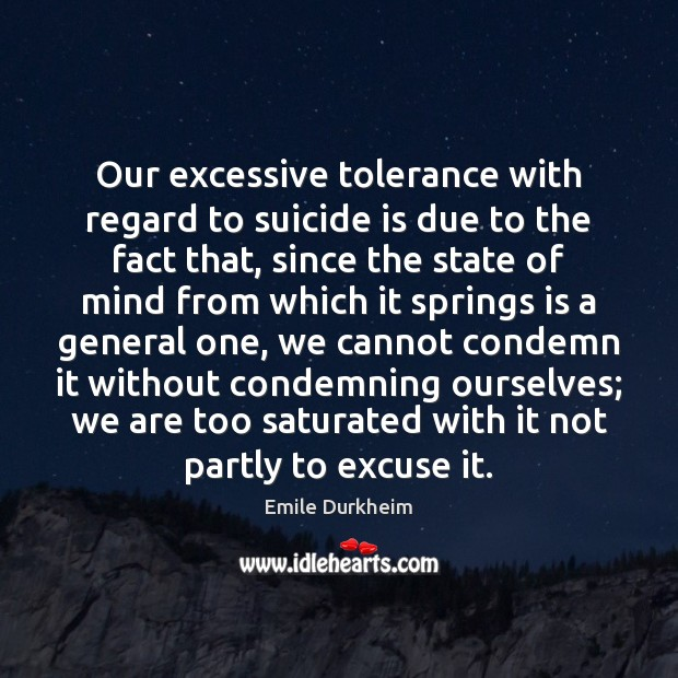 Our excessive tolerance with regard to suicide is due to the fact Emile Durkheim Picture Quote