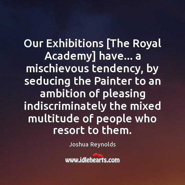Our Exhibitions [The Royal Academy] have… a mischievous tendency, by seducing the Joshua Reynolds Picture Quote