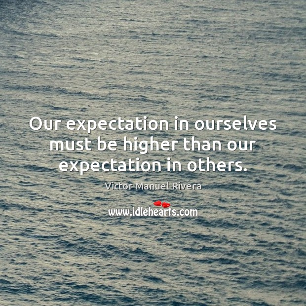 Image, Our expectation in ourselves must be higher than our expectation in others.