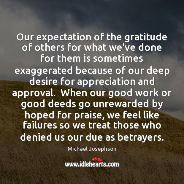 Our expectation of the gratitude of others for what we've done for Michael Josephson Picture Quote