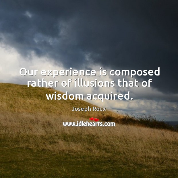 Our experience is composed rather of illusions that of wisdom acquired. Image
