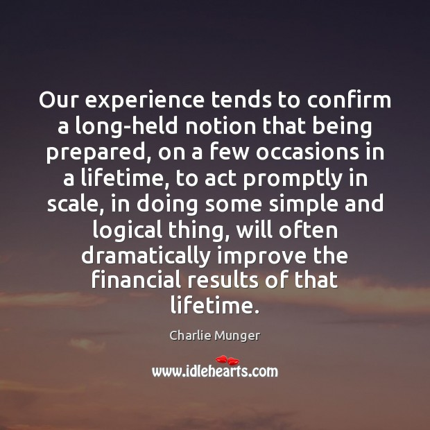 Our experience tends to confirm a long-held notion that being prepared, on Charlie Munger Picture Quote