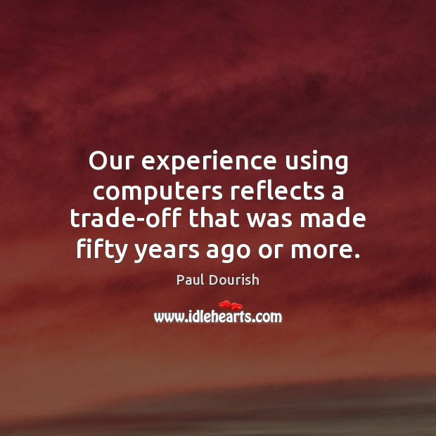 Our experience using computers reflects a trade-off that was made fifty years ago or more. Image