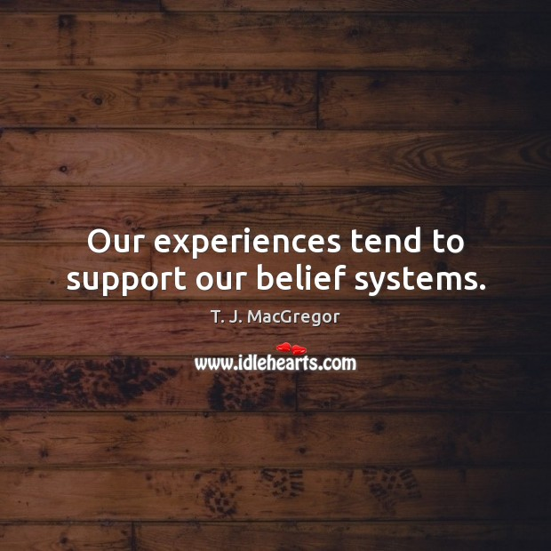 Our experiences tend to support our belief systems. Image