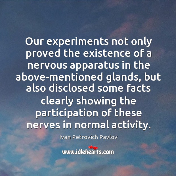Our experiments not only proved the existence of a nervous apparatus in the above-mentioned glands Ivan Petrovich Pavlov Picture Quote