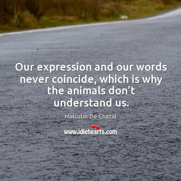 Our expression and our words never coincide, which is why the animals don't understand us. Image