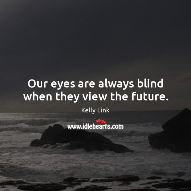Our eyes are always blind when they view the future. Kelly Link Picture Quote