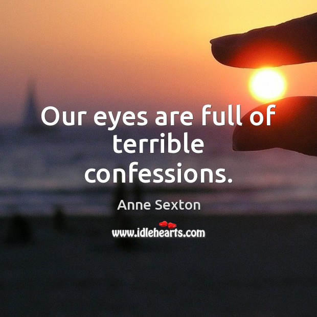 Our eyes are full of terrible confessions. Image