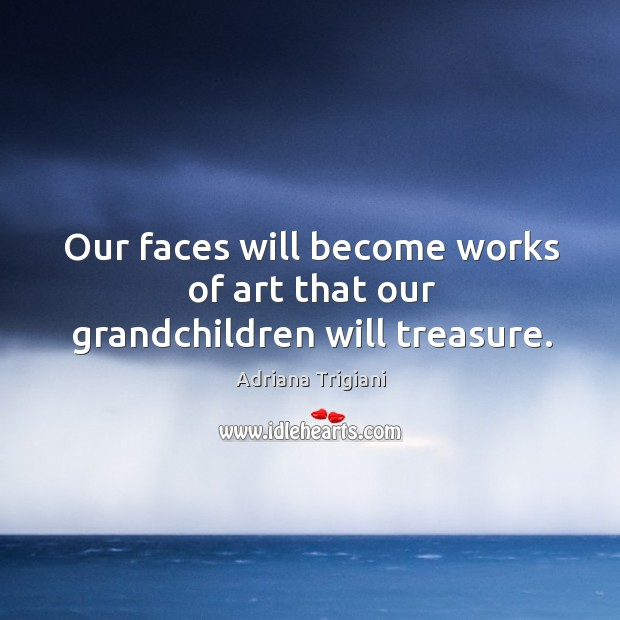 Our faces will become works of art that our grandchildren will treasure. Adriana Trigiani Picture Quote