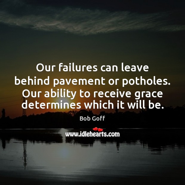 Our failures can leave behind pavement or potholes. Our ability to receive Bob Goff Picture Quote