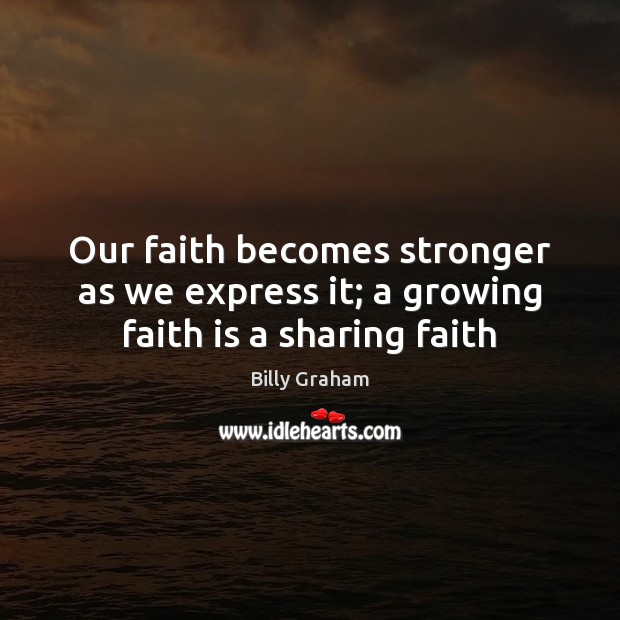 Our faith becomes stronger as we express it; a growing faith is a sharing faith Billy Graham Picture Quote