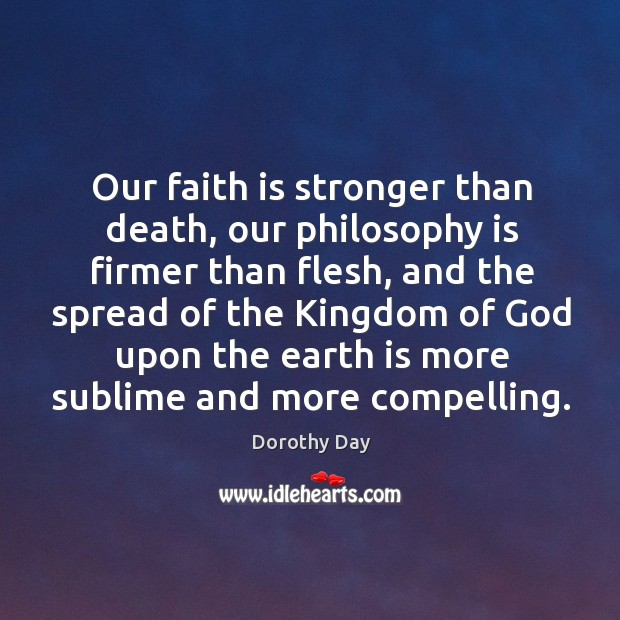 Our faith is stronger than death, our philosophy is firmer than flesh, Dorothy Day Picture Quote