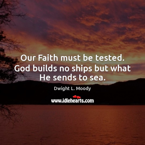 Our Faith must be tested. God builds no ships but what He sends to sea. Image