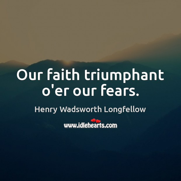 Our faith triumphant o'er our fears. Henry Wadsworth Longfellow Picture Quote