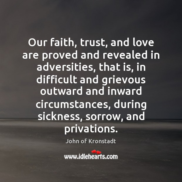 Our faith, trust, and love are proved and revealed in adversities, that John of Kronstadt Picture Quote