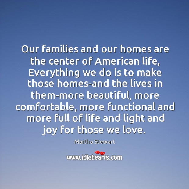Our families and our homes are the center of American life, Everything Martha Stewart Picture Quote