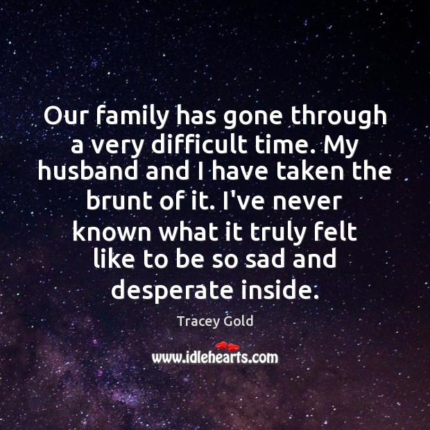 Our family has gone through a very difficult time. My husband and Tracey Gold Picture Quote