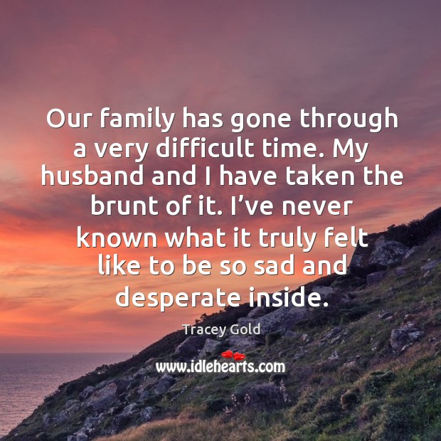 Our family has gone through a very difficult time. My husband and I have taken the brunt of it. Tracey Gold Picture Quote