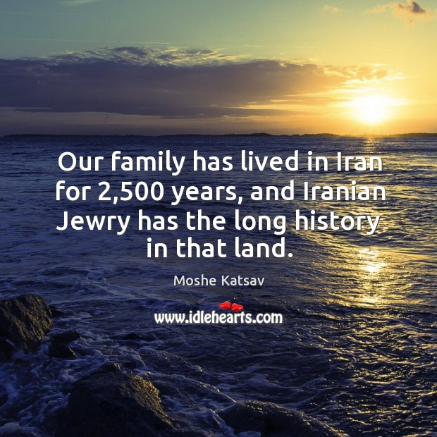 Our family has lived in iran for 2,500 years, and iranian jewry has the long history in that land. Moshe Katsav Picture Quote