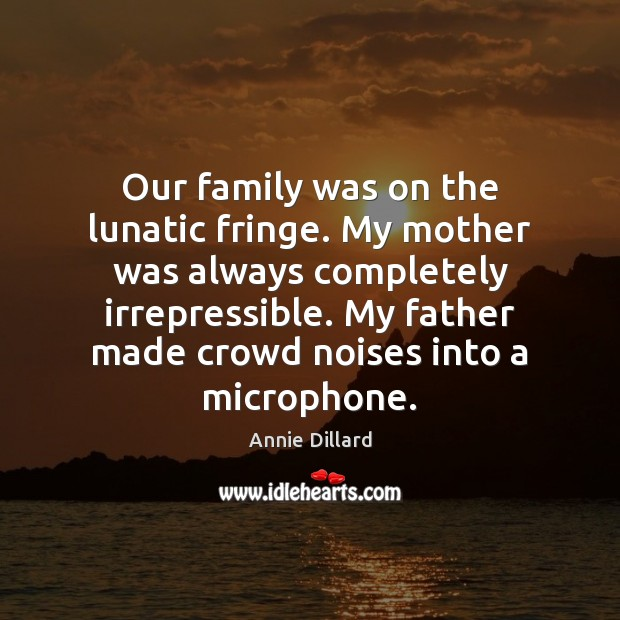 Our family was on the lunatic fringe. My mother was always completely Image