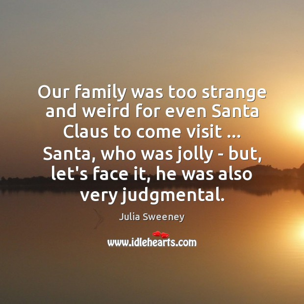 Our family was too strange and weird for even Santa Claus to Julia Sweeney Picture Quote