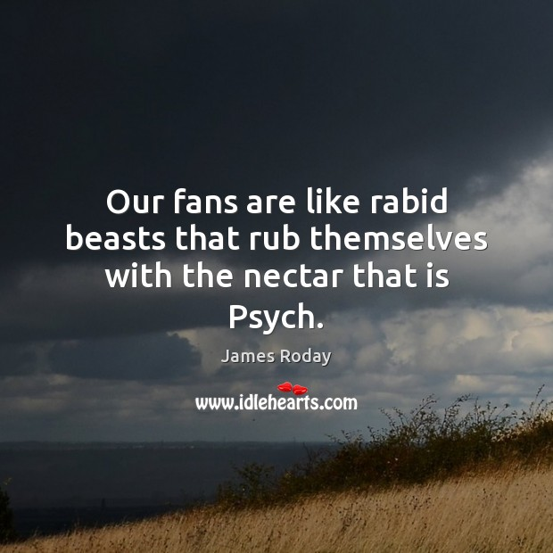 Image, Our fans are like rabid beasts that rub themselves with the nectar that is Psych.