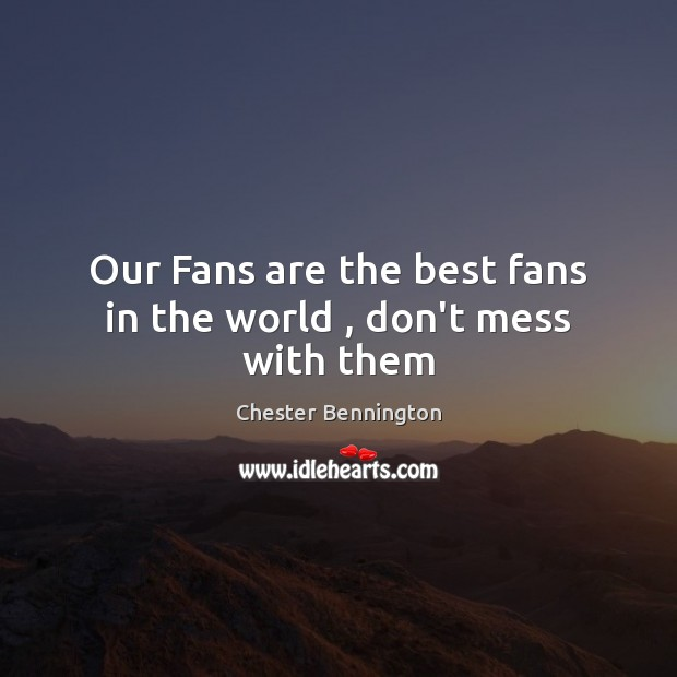 Our Fans are the best fans in the world , don't mess with them Image