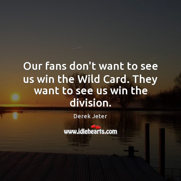 Our fans don't want to see us win the Wild Card. They want to see us win the division. Derek Jeter Picture Quote