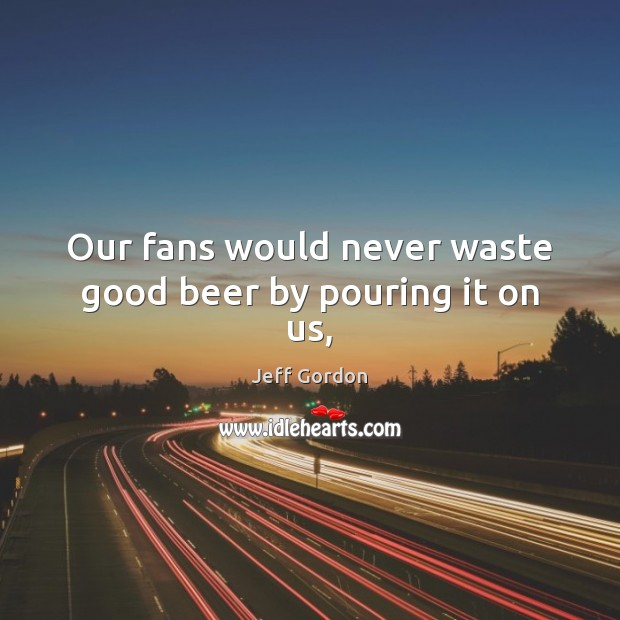 Our fans would never waste good beer by pouring it on us, Jeff Gordon Picture Quote